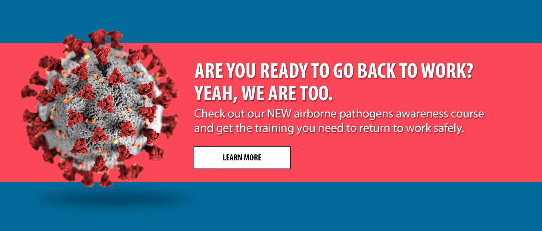 Are you ready to get back to work? Yeah, we are too. Check out our NEW airborne pathogens awareness course and get the training you need to return to work safely.